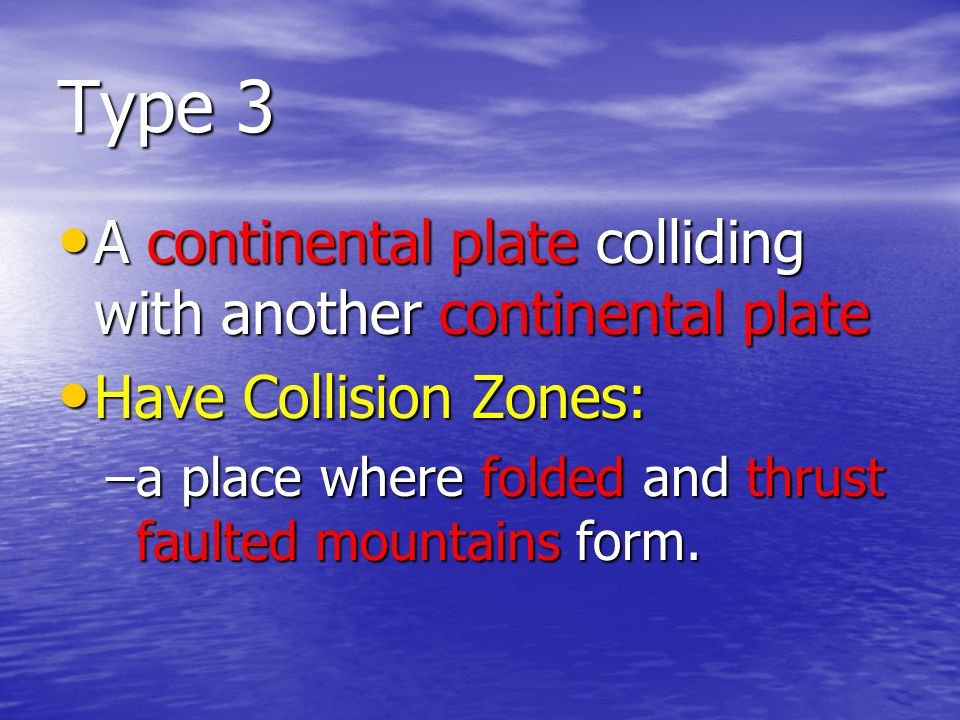 Type 3 A continental plate colliding with another continental plate A continental plate colliding with another continental plate Have Collision Zones: