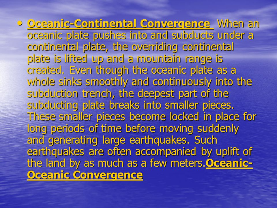 Oceanic-Continental Convergence When an oceanic plate pushes into and subducts under a continental plate, the overriding continental plate is lifted u