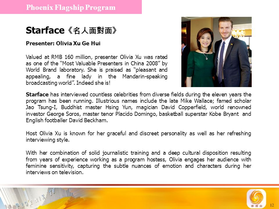 12 Starface 《名人面對面》 Phoenix Flagship Program Presenter: Olivia Xu Ge Hui Valued at RMB 160 million, presenter Olivia Xu was rated as one of the Most Valuable Presenters in China 2008 by World Brand laboratory.