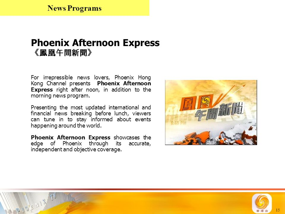 15 Phoenix Afternoon Express 《鳳凰午間新聞》 For irrepressible news lovers, Phoenix Hong Kong Channel presents Phoenix Afternoon Express right after noon, in