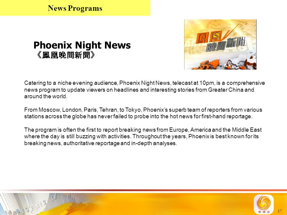 17 Phoenix Night News 《鳳凰晚間新聞》 Catering to a niche evening audience, Phoenix Night News, telecast at 10pm, is a comprehensive news program to update v