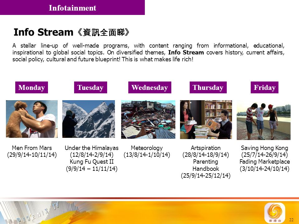 22 MondayFridayWednesdayThursdayTuesday Info Stream 《資訊全面睇》 A stellar line-up of well-made programs, with content ranging from informational, educatio