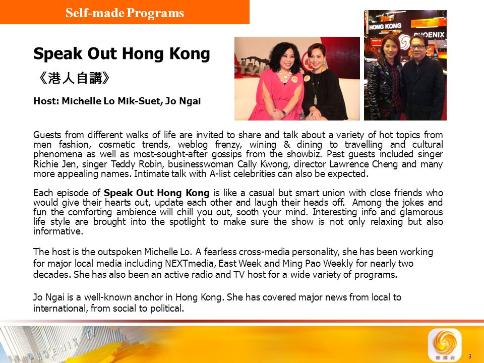 3 Speak Out Hong Kong 《港人自講》 Host: Michelle Lo Mik-Suet, Jo Ngai Guests from different walks of life are invited to share and talk about a variety of