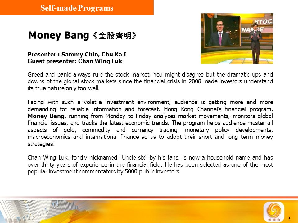 5 Money Bang 《金股齊明》 Presenter : Sammy Chin, Chu Ka I Guest presenter: Chan Wing Luk Self-made Programs Greed and panic always rule the stock market. Y