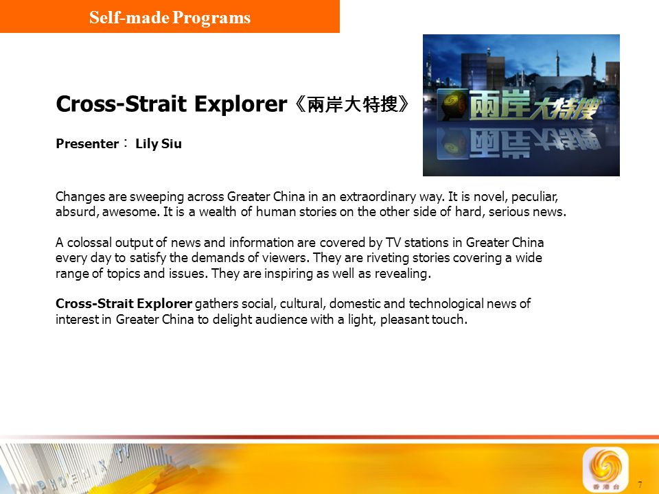 7 Cross-Strait Explorer 《兩岸大特搜》 Presenter ︰ Lily Siu Self-made Programs Changes are sweeping across Greater China in an extraordinary way. It is novel