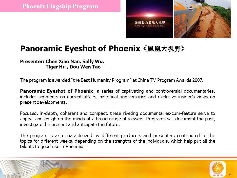 9 Panoramic Eyeshot of Phoenix 《鳳凰大視野》 Phoenix Flagship Program Presenter: Chen Xiao Nan, Sally Wu, Tiger Hu, Dou Wen Tao The program is awarded the Best Humanity Program at China TV Program Awards 2007.