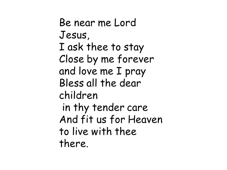 Be near me Lord Jesus, I ask thee to stay Close by me forever and love me I pray Bless all the dear children in thy tender care And fit us for Heaven to live with thee there.