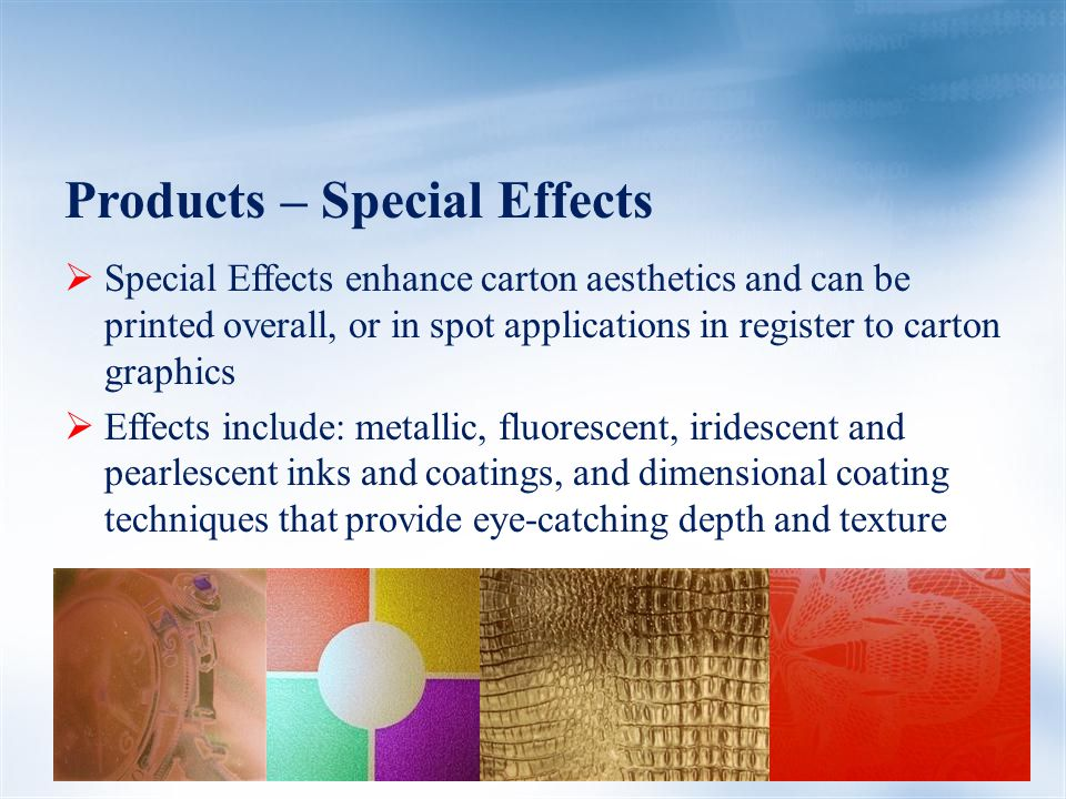 Products – Special Effects  Special Effects enhance carton aesthetics and can be printed overall, or in spot applications in register to carton graphics  Effects include: metallic, fluorescent, iridescent and pearlescent inks and coatings, and dimensional coating techniques that provide eye-catching depth and texture