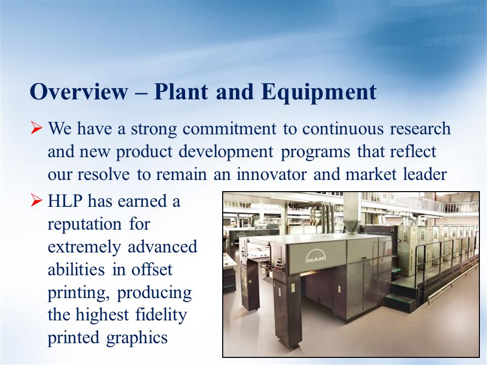 Overview – Plant and Equipment  We have a strong commitment to continuous research and new product development programs that reflect our resolve to remain an innovator and market leader  HLP has earned a reputation for extremely advanced abilities in offset printing, producing the highest fidelity printed graphics