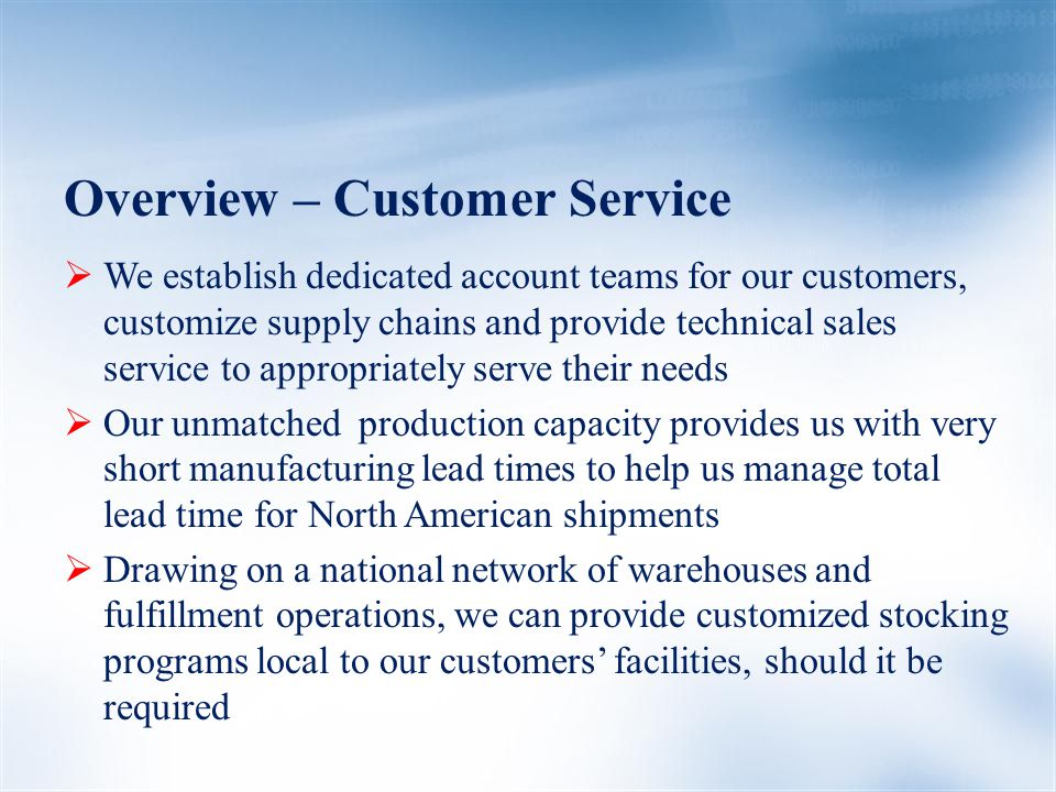 Overview – Customer Service  We establish dedicated account teams for our customers, customize supply chains and provide technical sales service to appropriately serve their needs  Our unmatched production capacity provides us with very short manufacturing lead times to help us manage total lead time for North American shipments  Drawing on a national network of warehouses and fulfillment operations, we can provide customized stocking programs local to our customers' facilities, should it be required