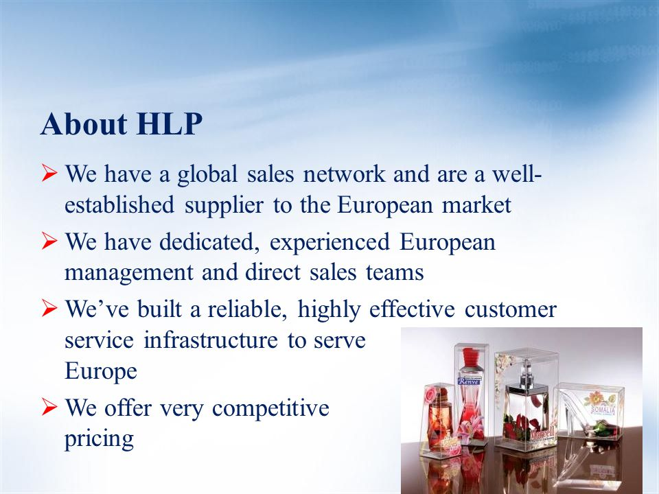 HLP Culture  We are passionate about our company and we are determined to provide our customers with the very highest standards of customer service  We are specialists in the marketplace… we produce premium-quality transparent packaging exclusively  We pride ourselves on our commitment to provide the high quality products, quick turn-around times, flawless execution and very competitive pricing