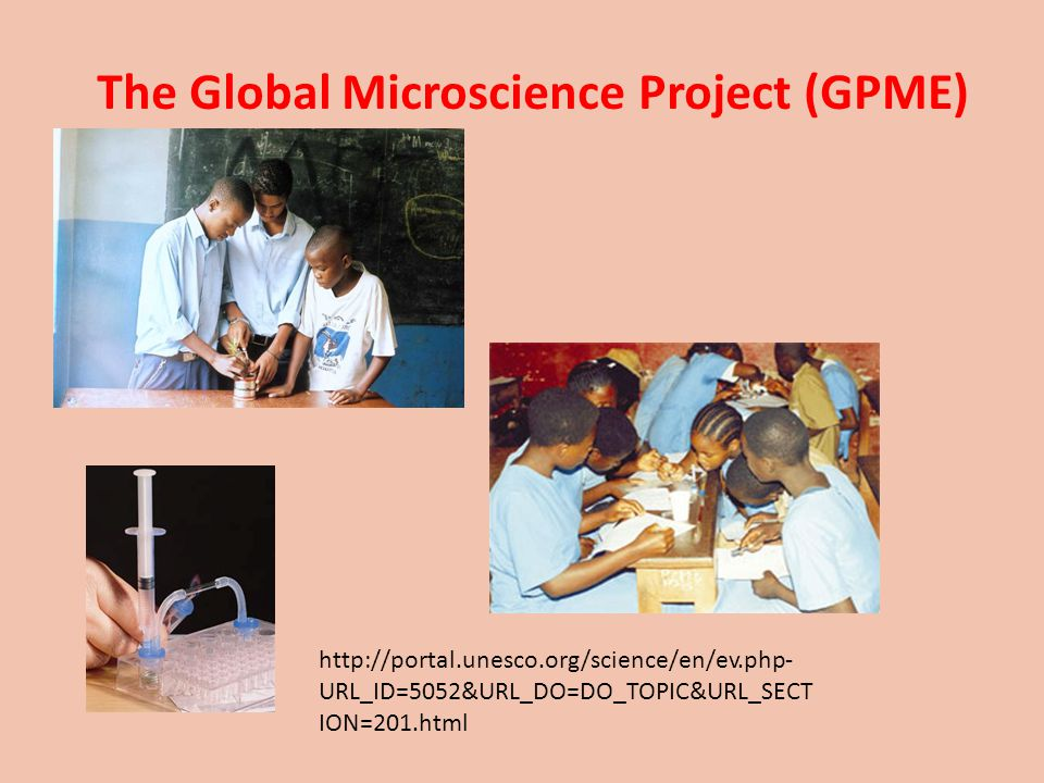 http://portal.unesco.org/science/en/ev.php- URL_ID=5052&URL_DO=DO_TOPIC&URL_SECT ION=201.html The Global Microscience Project (GPME)