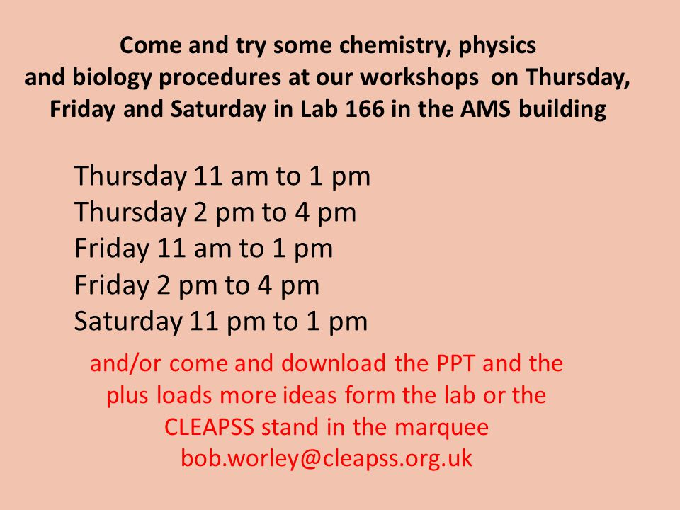 Come and try some chemistry, physics and biology procedures at our workshops on Thursday, Friday and Saturday in Lab 166 in the AMS building and/or come and download the PPT and the plus loads more ideas form the lab or the CLEAPSS stand in the marquee bob.worley@cleapss.org.uk Thursday 11 am to 1 pm Thursday 2 pm to 4 pm Friday 11 am to 1 pm Friday 2 pm to 4 pm Saturday 11 pm to 1 pm
