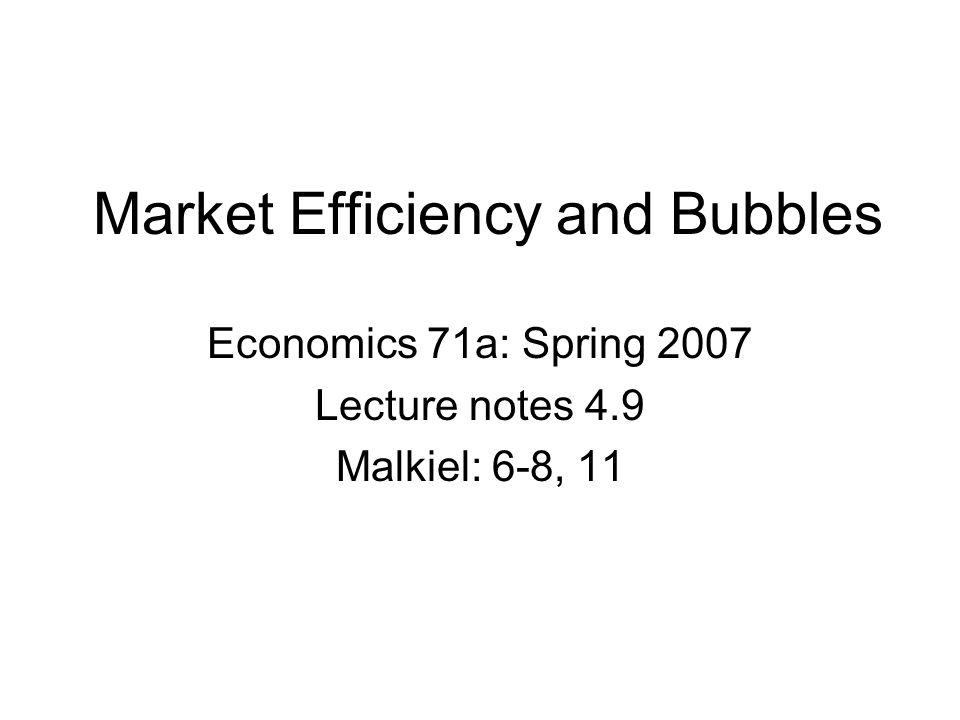 Market Efficiency and Bubbles Economics 71a: Spring 2007 Lecture notes 4.9 Malkiel: 6-8, 11
