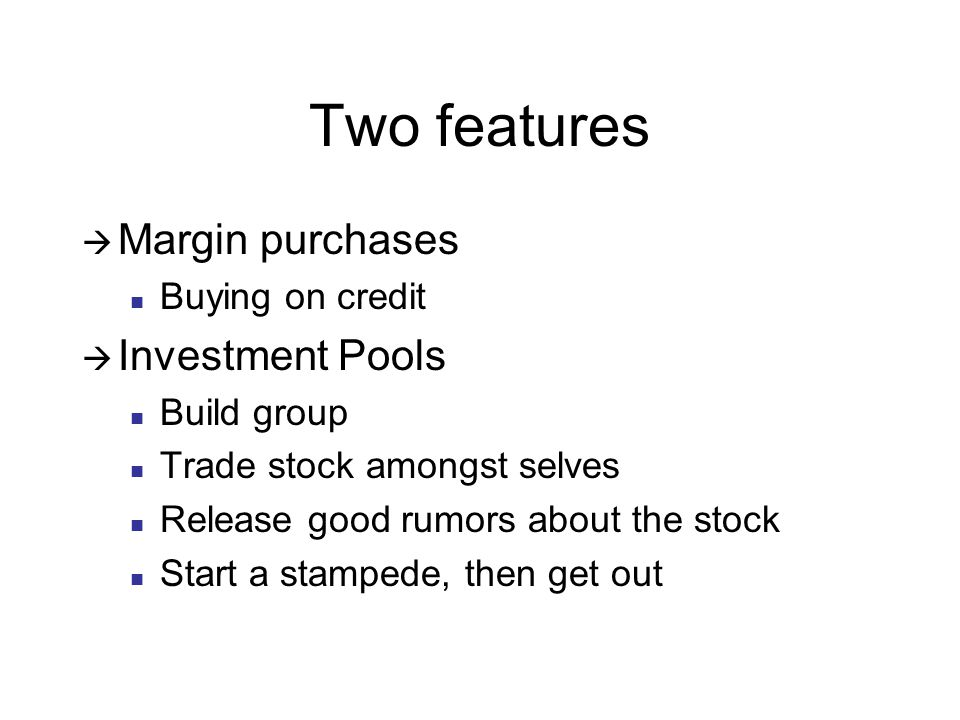 Two features  Margin purchases Buying on credit  Investment Pools Build group Trade stock amongst selves Release good rumors about the stock Start a stampede, then get out