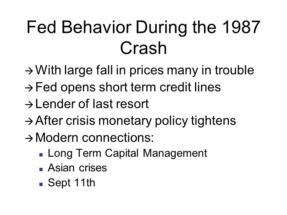 Fed Behavior During the 1987 Crash  With large fall in prices many in trouble  Fed opens short term credit lines  Lender of last resort  After crisis monetary policy tightens  Modern connections: Long Term Capital Management Asian crises Sept 11th