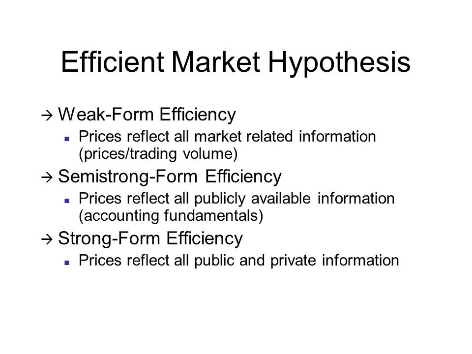 Efficient Market Hypothesis  Weak-Form Efficiency Prices reflect all market related information (prices/trading volume)  Semistrong-Form Efficiency Prices reflect all publicly available information (accounting fundamentals)  Strong-Form Efficiency Prices reflect all public and private information