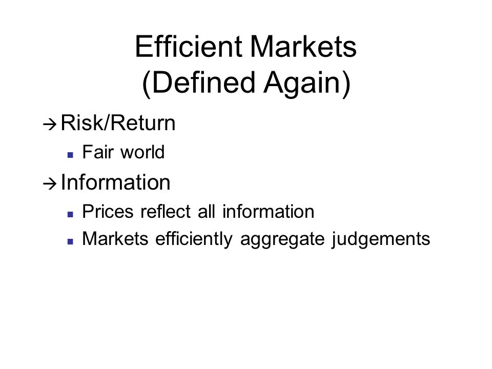 Efficient Markets (Defined Again)  Risk/Return Fair world  Information Prices reflect all information Markets efficiently aggregate judgements