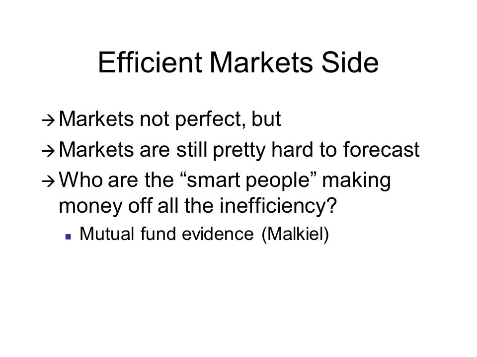 Efficient Markets Side  Markets not perfect, but  Markets are still pretty hard to forecast  Who are the smart people making money off all the inefficiency.