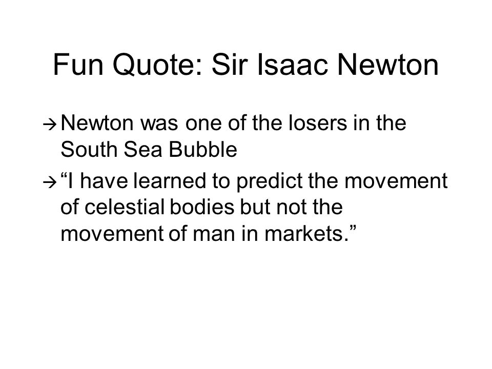 Fun Quote: Sir Isaac Newton  Newton was one of the losers in the South Sea Bubble  I have learned to predict the movement of celestial bodies but not the movement of man in markets.