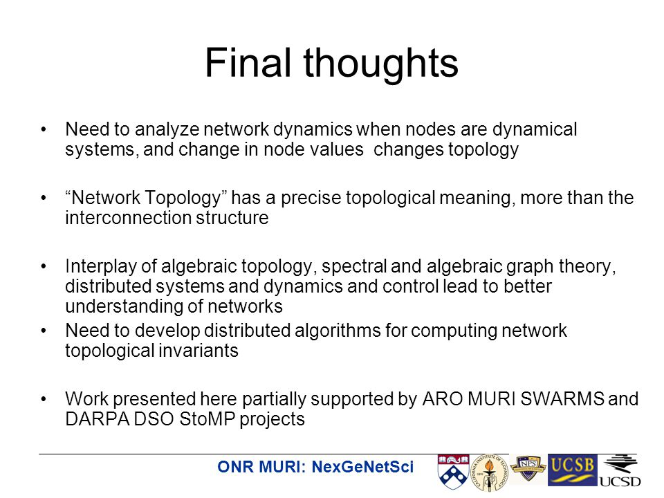 ONR MURI: NexGeNetSci Final thoughts Need to analyze network dynamics when nodes are dynamical systems, and change in node values changes topology Network Topology has a precise topological meaning, more than the interconnection structure Interplay of algebraic topology, spectral and algebraic graph theory, distributed systems and dynamics and control lead to better understanding of networks Need to develop distributed algorithms for computing network topological invariants Work presented here partially supported by ARO MURI SWARMS and DARPA DSO StoMP projects