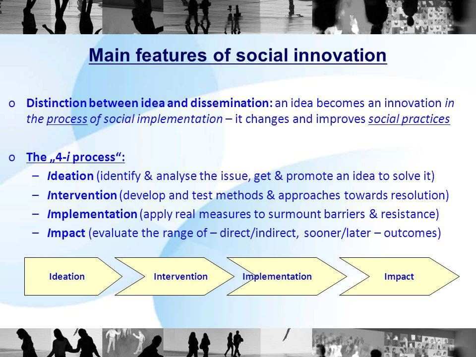 Main features of social innovation oDistinction between idea and dissemination: an idea becomes an innovation in the process of social implementation