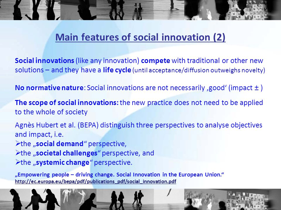Area of societal development Examples of social Innovations Old / historic / previousNew / current / future Science, education and training Work, employment and the economy Technologies, machinery Democracy and politics Social and health care systems Universities; compulsory education; various pedagogical concepts (Steiner, Montessori...) Trade unions; Chambers of commerce; Taylorism; Fordism; self service Norms and standardisation; mechanisation of house keeping; traffic rules; drivers licence 'Attic democracy'; the state as a juristic person; general elections Social security; retirement schemes, welfare state Technology enhanced learning; 'micro-learning', Web 2.0; Wikipedia; 'science mode 2' Flextime wage records; group work; open innovation; CSR; social entrepreneurship; diversity mgmt.