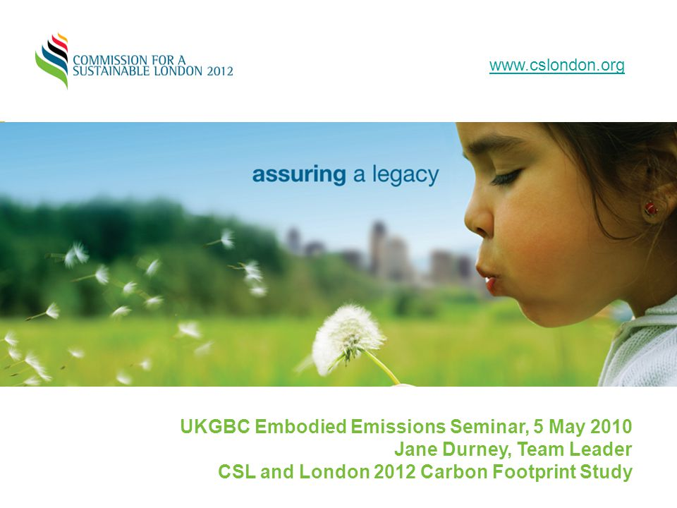 www.cslondon.org UKGBC Embodied Emissions Seminar, 5 May 2010 Jane Durney, Team Leader CSL and London 2012 Carbon Footprint Study