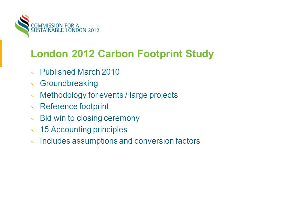 London 2012 Carbon Footprint Study Published March 2010 Groundbreaking Methodology for events / large projects Reference footprint Bid win to closing
