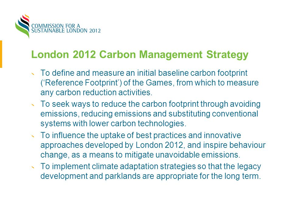 London 2012 Carbon Management Strategy To define and measure an initial baseline carbon footprint ('Reference Footprint') of the Games, from which to
