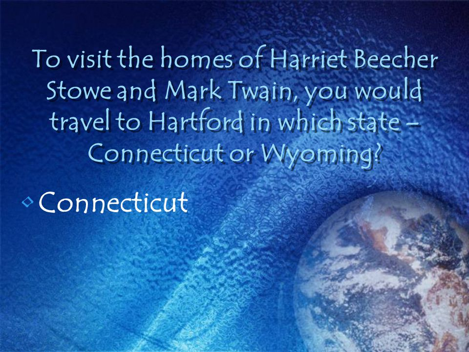 To visit the homes of Harriet Beecher Stowe and Mark Twain, you would travel to Hartford in which state – Connecticut or Wyoming? Connecticut