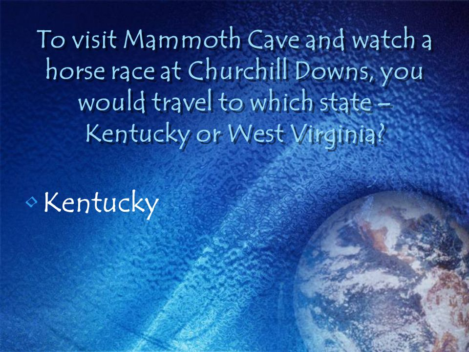 To visit Mammoth Cave and watch a horse race at Churchill Downs, you would travel to which state – Kentucky or West Virginia? Kentucky