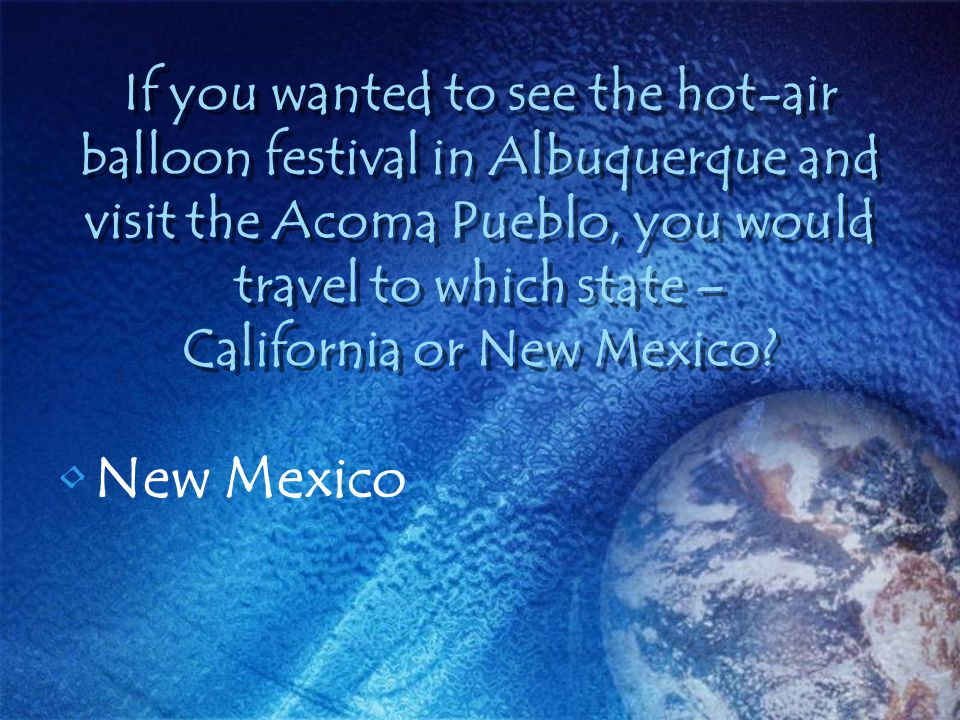 If you wanted to see the hot-air balloon festival in Albuquerque and visit the Acoma Pueblo, you would travel to which state – California or New Mexic
