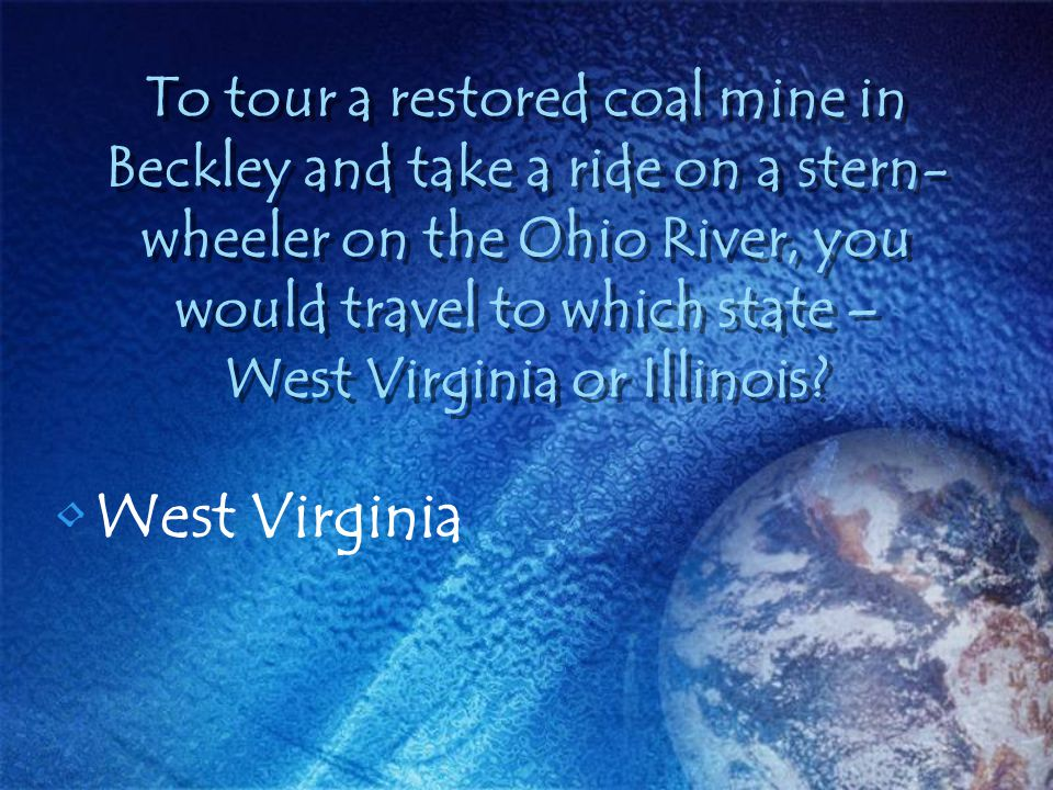 To tour a restored coal mine in Beckley and take a ride on a stern- wheeler on the Ohio River, you would travel to which state – West Virginia or Illi