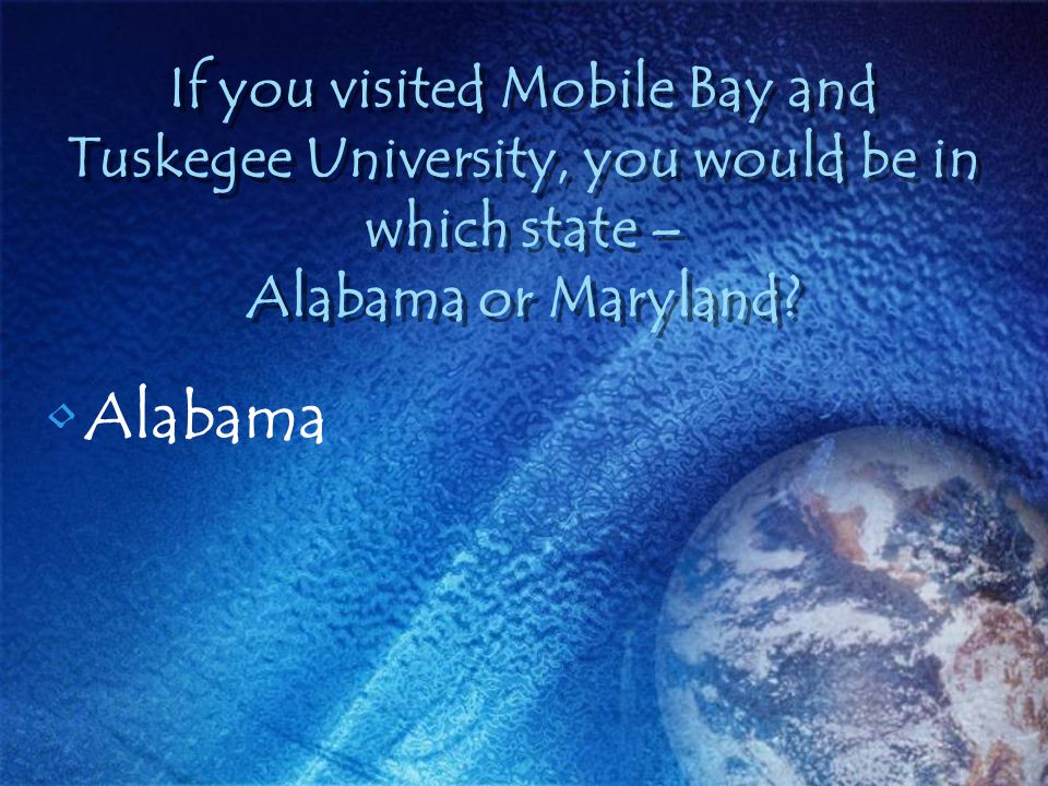 If you visited Mobile Bay and Tuskegee University, you would be in which state – Alabama or Maryland? Alabama