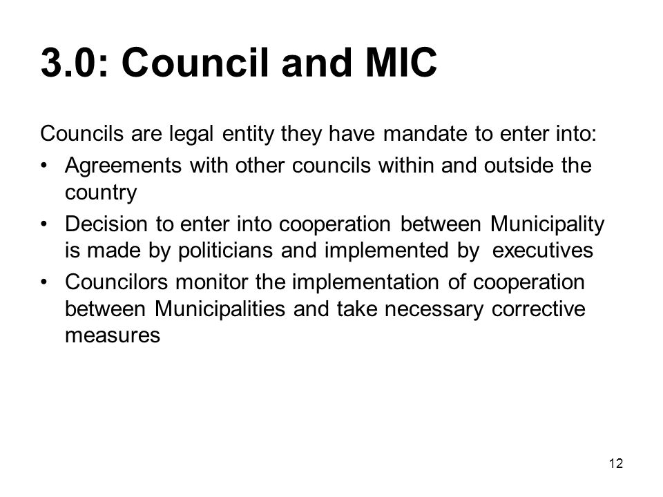 12 3.0: Council and MIC Councils are legal entity they have mandate to enter into: Agreements with other councils within and outside the country Decision to enter into cooperation between Municipality is made by politicians and implemented by executives Councilors monitor the implementation of cooperation between Municipalities and take necessary corrective measures