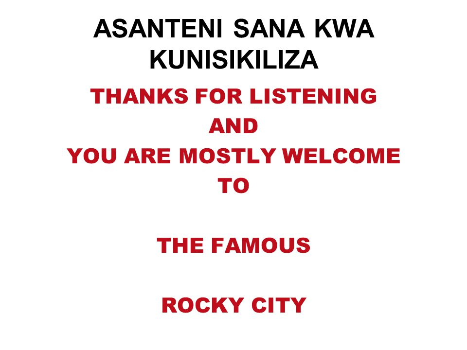 ASANTENI SANA KWA KUNISIKILIZA THANKS FOR LISTENING AND YOU ARE MOSTLY WELCOME TO THE FAMOUS ROCKY CITY