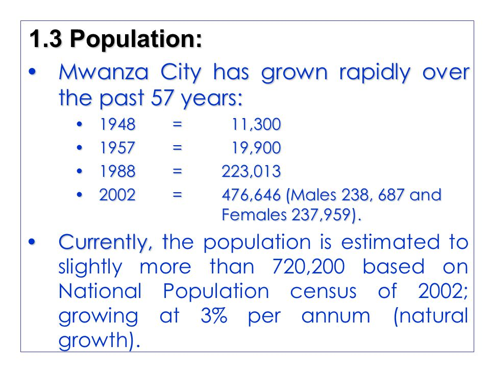 1.3 Population: Mwanza City has grown rapidly over the past 57 years:Mwanza City has grown rapidly over the past 57 years: 1948 = 11,3001948 = 11,300 1957 = 19,9001957 = 19,900 1988 =223,0131988 =223,013 2002 =476,646 (Males 238, 687 and Females 237,959).2002 =476,646 (Males 238, 687 and Females 237,959).