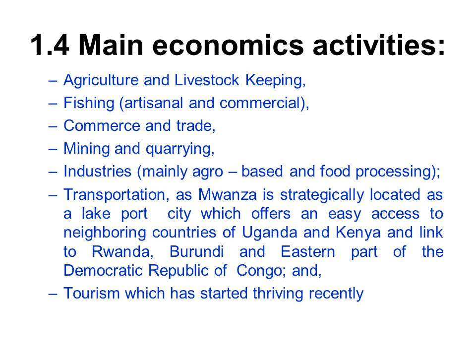 1.4 Main economics activities: –Agriculture and Livestock Keeping, –Fishing (artisanal and commercial), –Commerce and trade, –Mining and quarrying, –Industries (mainly agro – based and food processing); –Transportation, as Mwanza is strategically located as a lake port city which offers an easy access to neighboring countries of Uganda and Kenya and link to Rwanda, Burundi and Eastern part of the Democratic Republic of Congo; and, –Tourism which has started thriving recently