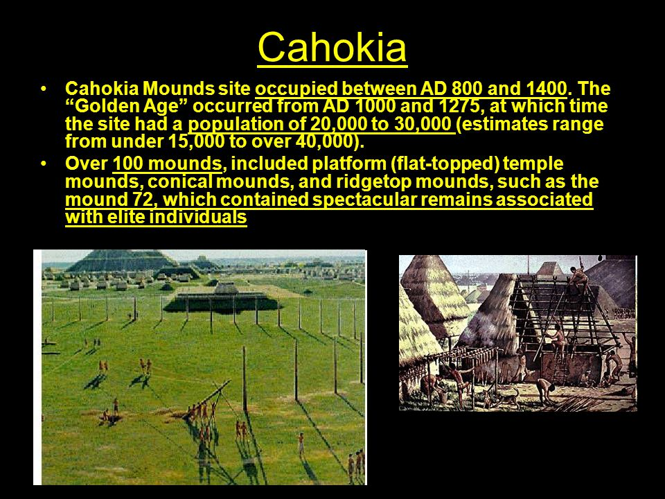 """Cahokia Cahokia Mounds site occupied between AD 800 and 1400. The """"Golden Age"""" occurred from AD 1000 and 1275, at which time the site had a population"""