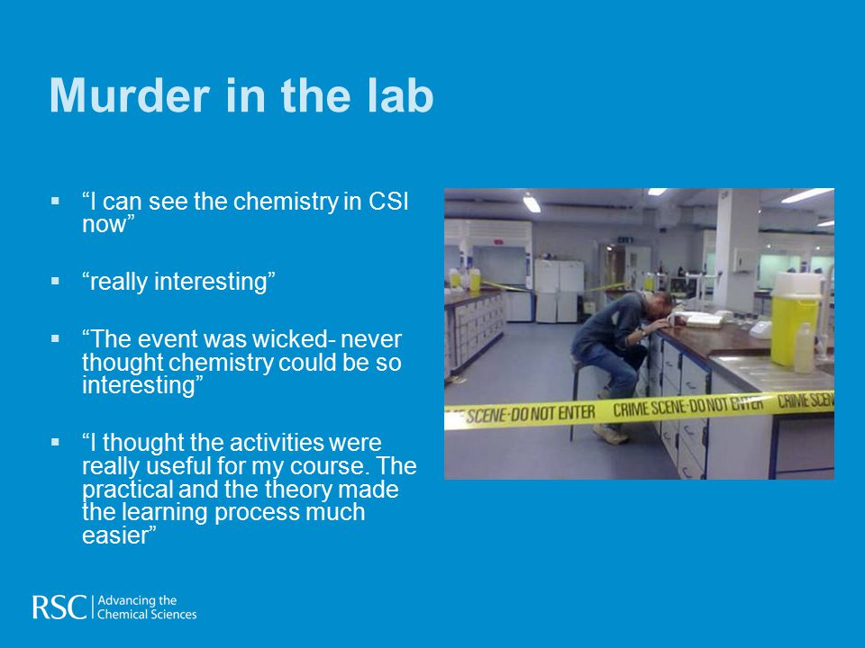 Murder in the lab   I can see the chemistry in CSI now   really interesting   The event was wicked- never thought chemistry could be so interesting   I thought the activities were really useful for my course.