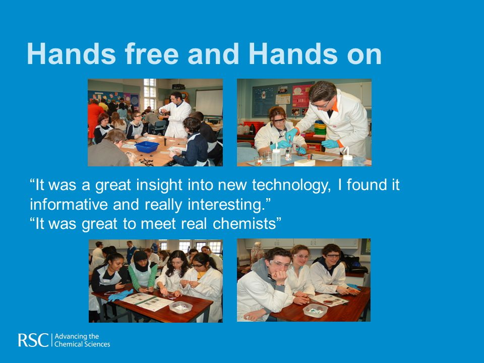Hands free and Hands on It was a great insight into new technology, I found it informative and really interesting. It was great to meet real chemists