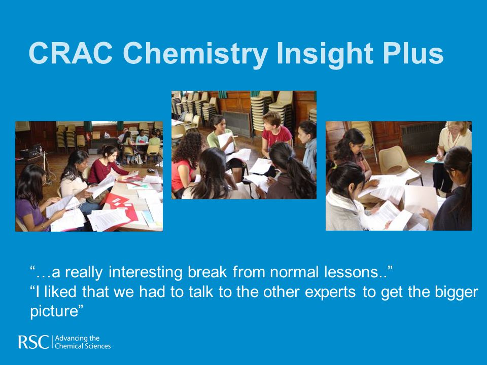 CRAC Chemistry Insight Plus …a really interesting break from normal lessons.. I liked that we had to talk to the other experts to get the bigger picture