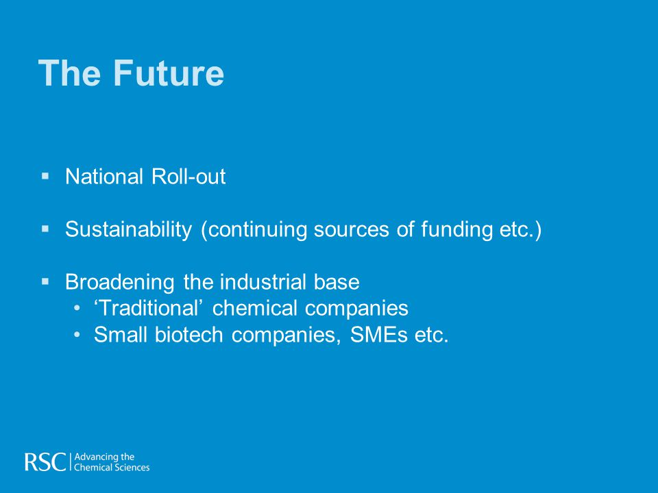  National Roll-out  Sustainability (continuing sources of funding etc.)  Broadening the industrial base 'Traditional' chemical companies Small biotech companies, SMEs etc.