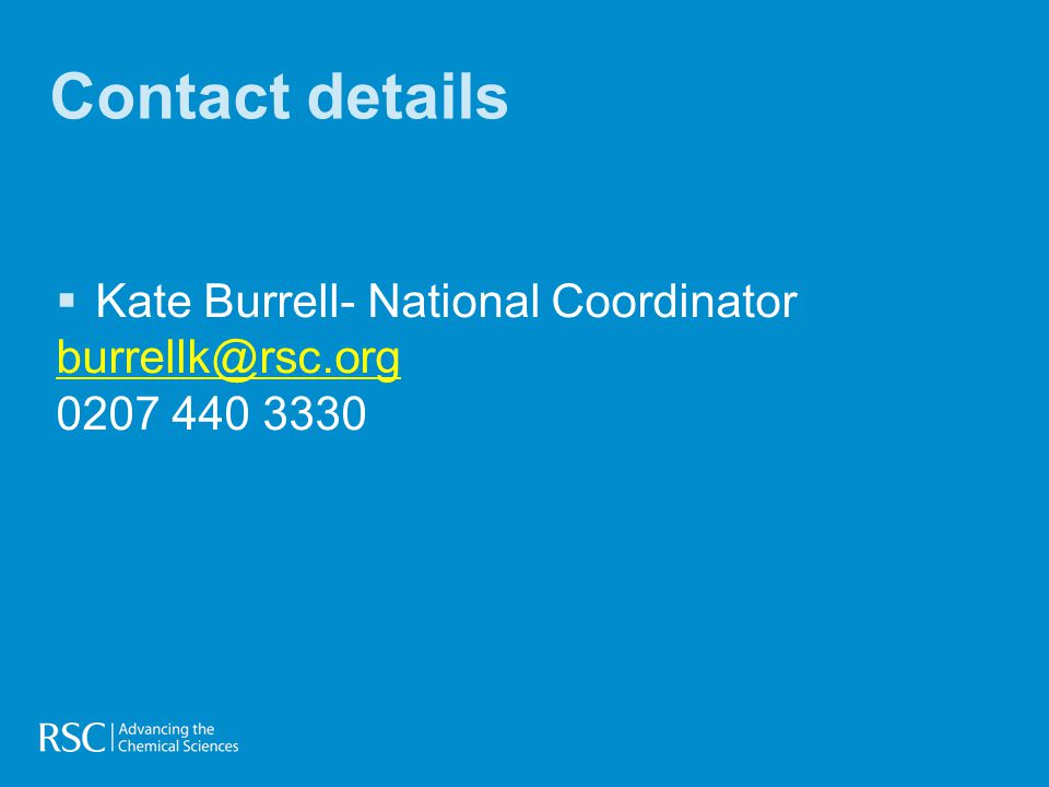 Contact details  Kate Burrell- National Coordinator burrellk@rsc.org 0207 440 3330