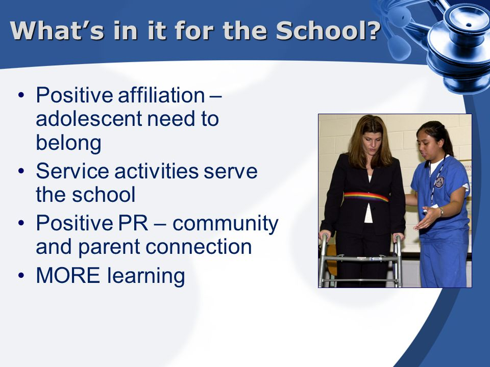 Positive affiliation – adolescent need to belong Service activities serve the school Positive PR – community and parent connection MORE learning What's in it for the School?