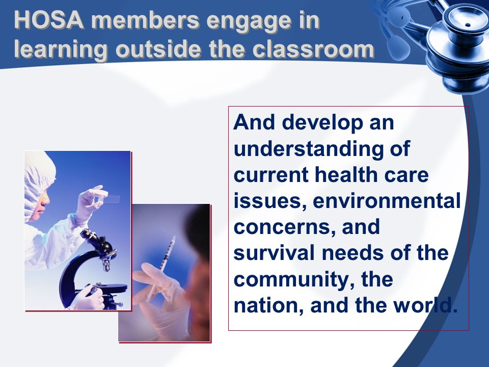 HOSA members engage in learning outside the classroom And develop an understanding of current health care issues, environmental concerns, and survival needs of the community, the nation, and the world.