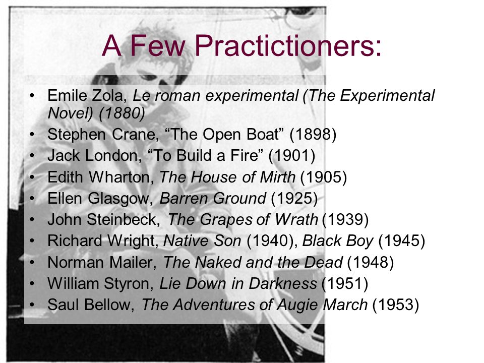 A Few Practictioners: Emile Zola, Le roman experimental (The Experimental Novel) (1880) Stephen Crane, The Open Boat (1898) Jack London, To Build a Fire (1901) Edith Wharton, The House of Mirth (1905) Ellen Glasgow, Barren Ground (1925) John Steinbeck, The Grapes of Wrath (1939) Richard Wright, Native Son (1940), Black Boy (1945) Norman Mailer, The Naked and the Dead (1948) William Styron, Lie Down in Darkness (1951) Saul Bellow, The Adventures of Augie March (1953)