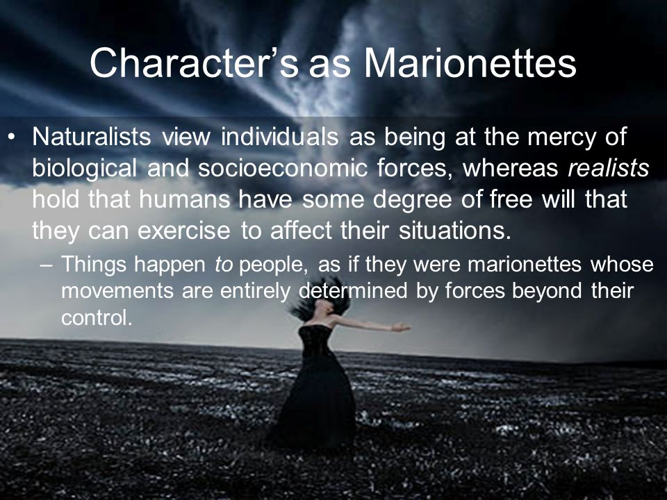 Character's as Marionettes Naturalists view individuals as being at the mercy of biological and socioeconomic forces, whereas realists hold that humans have some degree of free will that they can exercise to affect their situations.