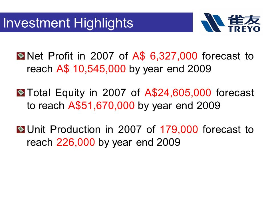 Investment Highlights Net Profit in 2007 of A$ 6,327,000 forecast to reach A$ 10,545,000 by year end 2009 Total Equity in 2007 of A$24,605,000 forecast to reach A$51,670,000 by year end 2009 Unit Production in 2007 of 179,000 forecast to reach 226,000 by year end 2009